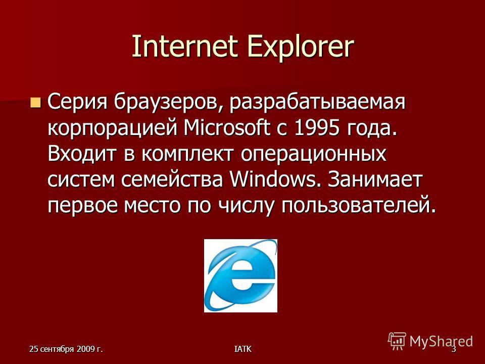 25 сентября 2009 г.IATK3 Internet Explorer Серия браузеров, разрабатываемая корпорацией Microsoft с 1995 года. Входит в комплект операционных систем семейства Windows. Занимает первое место по числу пользователей. Серия браузеров, разрабатываемая кор