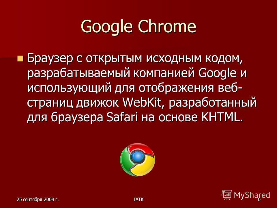 25 сентября 2009 г.IATK6 Google Chrome Браузер с открытым исходным кодом, разрабатываемый компанией Google и использующий для отображения веб- страниц движок WebKit, разработанный для браузера Safari на основе KHTML. Браузер с открытым исходным кодом