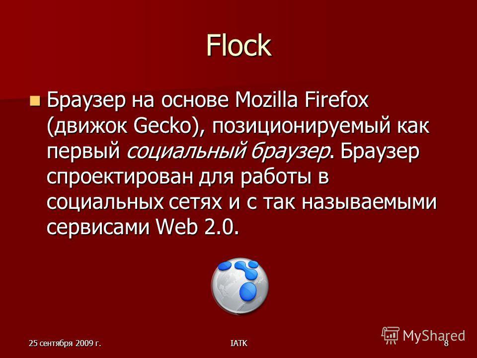 25 сентября 2009 г.IATK8 Flock Браузер на основе Mozilla Firefox (движок Gecko), позиционируемый как первый социальный браузер. Браузер спроектирован для работы в социальных сетях и с так называемыми сервисами Web 2.0. Браузер на основе Mozilla Firef