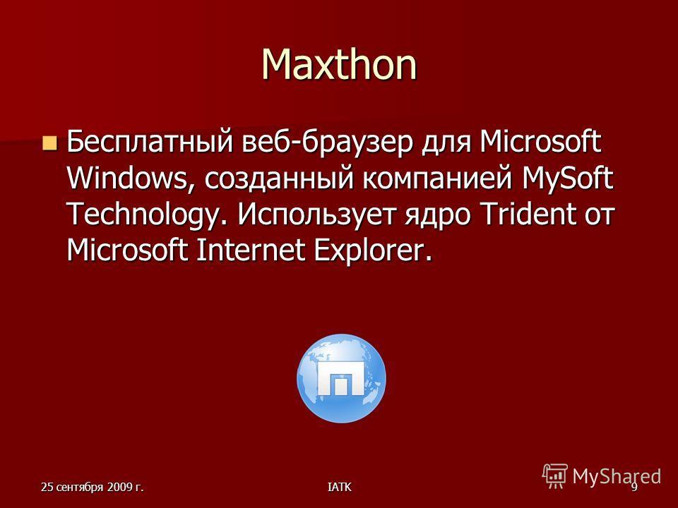 25 сентября 2009 г.IATK9 Maxthon Бесплатный веб-браузер для Microsoft Windows, созданный компанией MySoft Technology. Использует ядро Trident от Microsoft Internet Explorer.