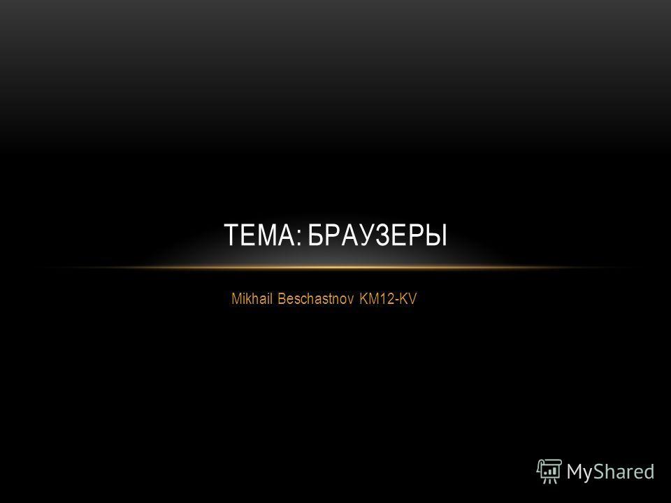 Mikhail Beschastnov KM12-KV ТЕМА: БРАУЗЕРЫ