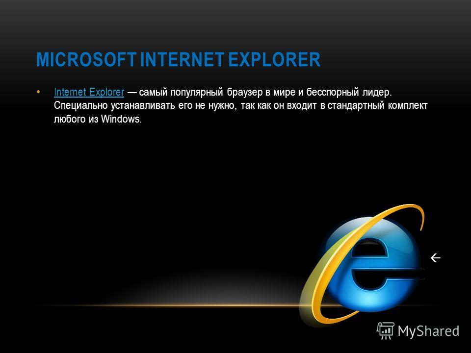 MICROSOFT INTERNET EXPLORER Internet Explorer самый популярный браузер в мире и бесспорный лидер. Специально устанавливать его не нужно, так как он входит в стандартный комплект любого из Windows.