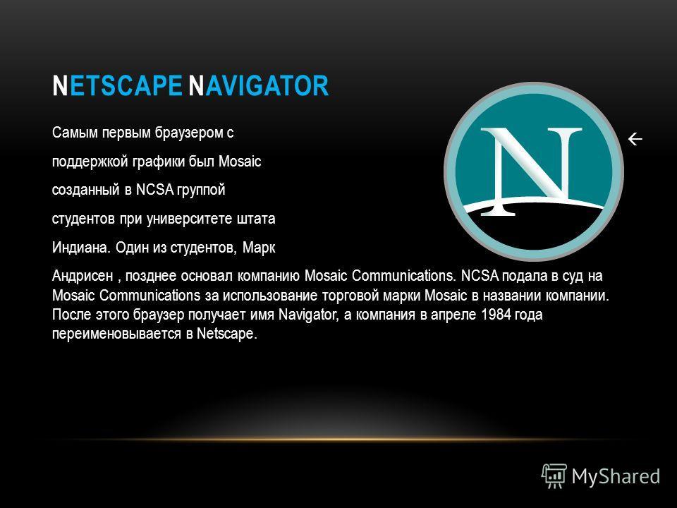 NETSCAPE NAVIGATOR Самым первым браузером с поддержкой графики был Mosaic созданный в NCSA группой студентов при университете штата Индиана. Один из студентов, Марк Андрисен, позднее основал компанию Mosaic Communications. NCSA подала в суд на Mosaic