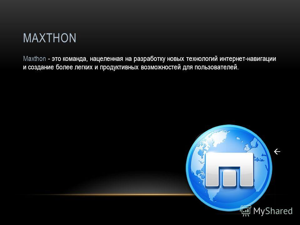MAXTHON Maxthon - это команда, нацеленная на разработку новых технологий интернет-навигации и создание более легких и продуктивных возможностей для пользователей.