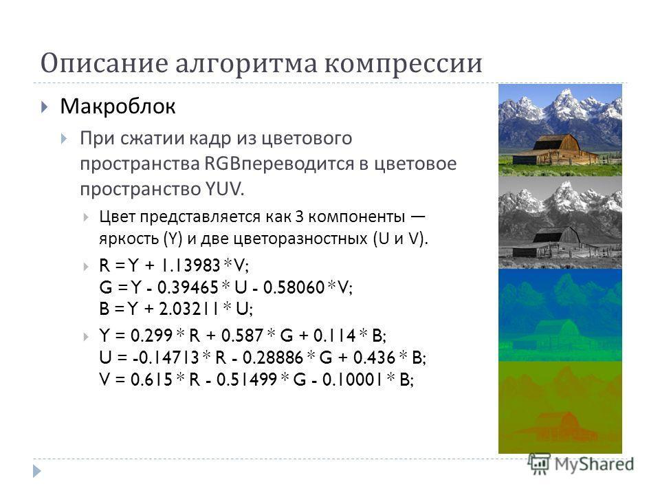 Описание алгоритма компрессии Макроблок При сжатии кадр из цветового пространства RGB переводится в цветовое пространство YUV. Цвет представляется как 3 компоненты яркость (Y) и две цветоразностных (U и V). R = Y + 1.13983 * V; G = Y - 0.39465 * U -