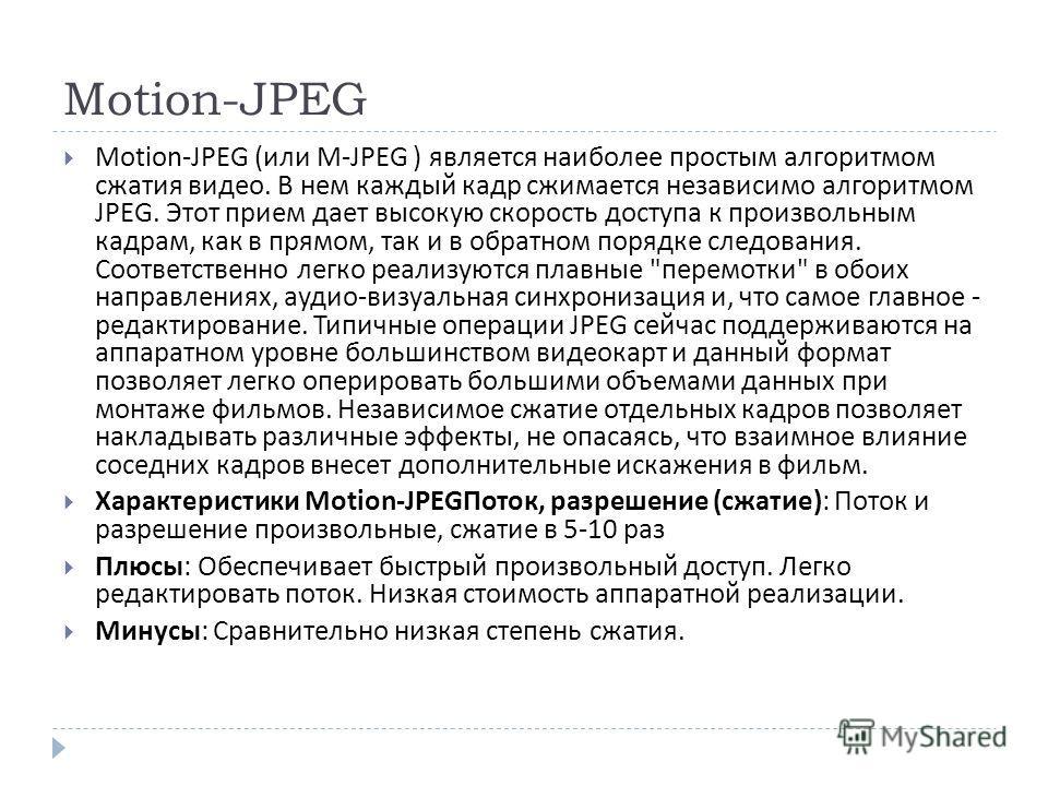 Motion-JPEG Motion-JPEG ( или M-JPEG ) является наиболее простым алгоритмом сжатия видео. В нем каждый кадр сжимается независимо алгоритмом JPEG. Этот прием дает высокую скорость доступа к произвольным кадрам, как в прямом, так и в обратном порядке с