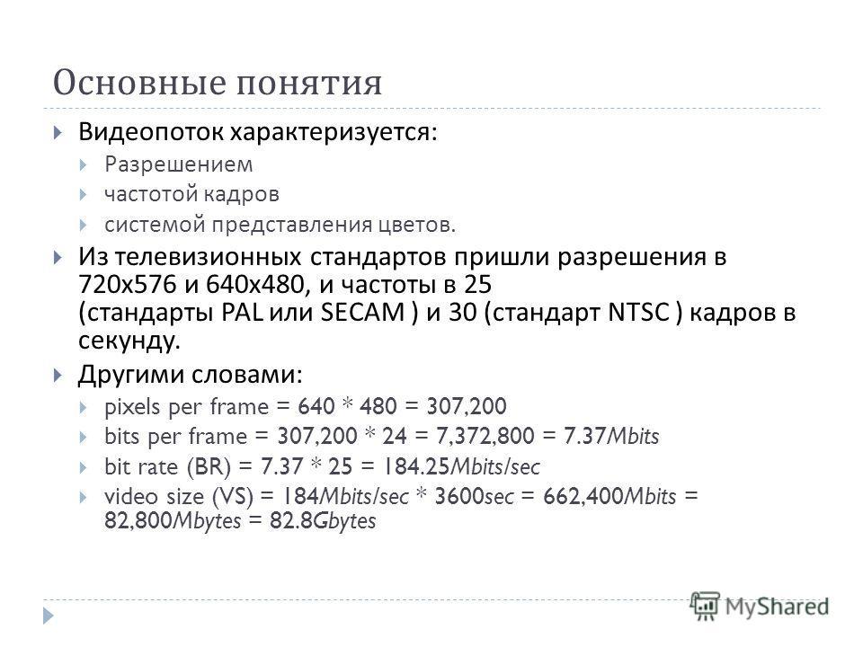Основные понятия Видеопоток характеризуется : Разрешением частотой кадров системой представления цветов. Из телевизионных стандартов пришли разрешения в 720 х 576 и 640 х 480, и частоты в 25 ( стандарты PAL или SECAM ) и 30 ( стандарт NTSC ) кадров в