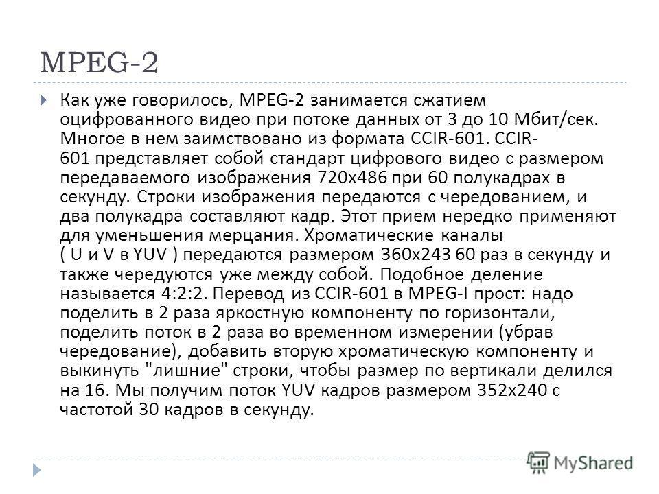 MPEG-2 Как уже говорилось, MPEG-2 занимается сжатием оцифрованного видео при потоке данных от 3 до 10 Мбит / сек. Многое в нем заимствовано из формата CCIR-601. CCIR- 601 представляет собой стандарт цифрового видео с размером передаваемого изображени