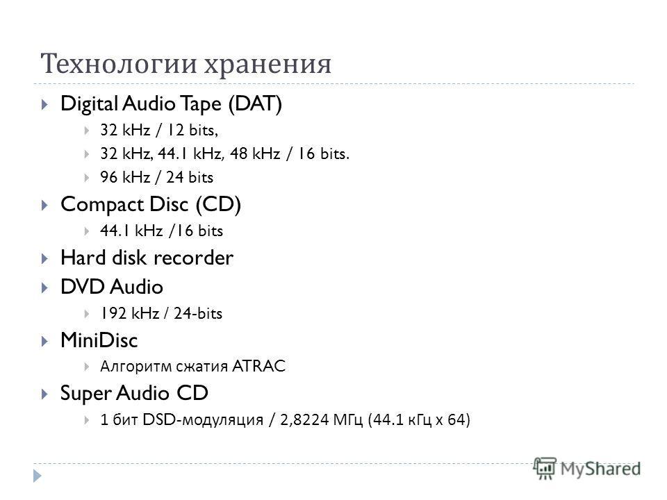 Технологии хранения Digital Audio Tape (DAT) 32 kHz / 12 bits, 32 kHz, 44.1 kHz, 48 kHz / 16 bits. 96 kHz / 24 bits Compact Disc (CD) 44.1 kHz /16 bits Hard disk recorder DVD Audio 192 kHz / 24-bits MiniDisc Алгоритм сжатия ATRAC Super Audio CD 1 бит