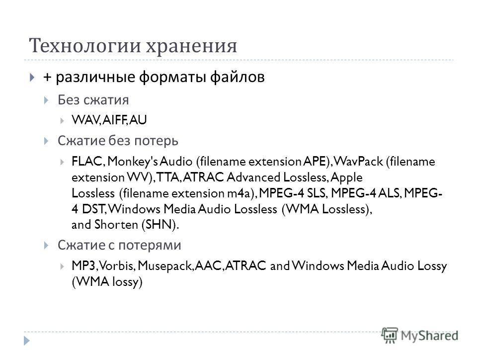 Технологии хранения + различные форматы файлов Без сжатия WAV, AIFF, AU Сжатие без потерь FLAC, Monkey's Audio (filename extension APE), WavPack (filename extension WV), TTA, ATRAC Advanced Lossless, Apple Lossless (filename extension m4a), MPEG-4 SL