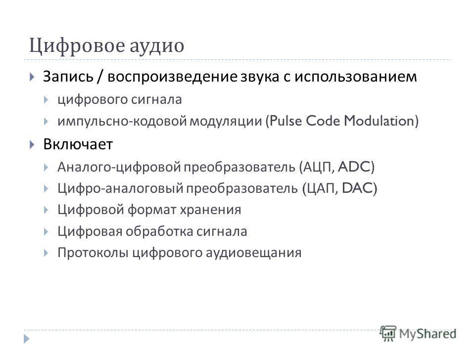 Цифровое аудио Запись / воспроизведение звука с использованием цифрового сигнала импульсно - кодовой модуляции (Pulse Code Modulation) Включает Аналого - цифровой преобразователь ( АЦП, ADC) Цифро - аналоговый преобразователь ( ЦАП, DAC) Цифровой фор