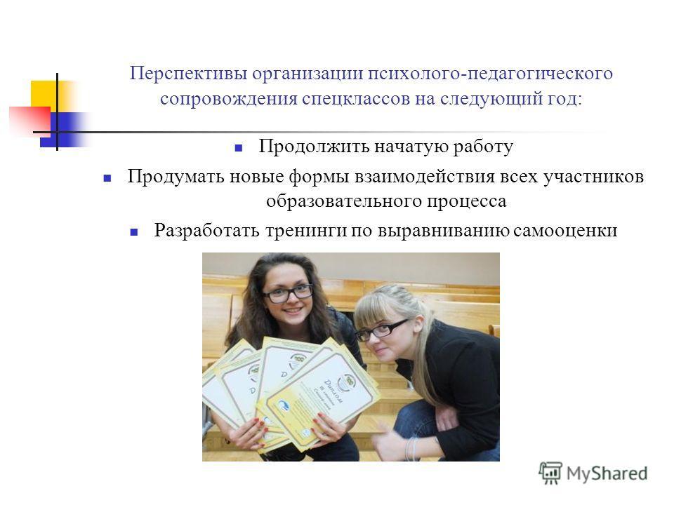 Перспективы организации психолого-педагогического сопровождения спецклассов на следующий год: Продолжить начатую работу Продумать новые формы взаимодействия всех участников образовательного процесса Разработать тренинги по выравниванию самооценки