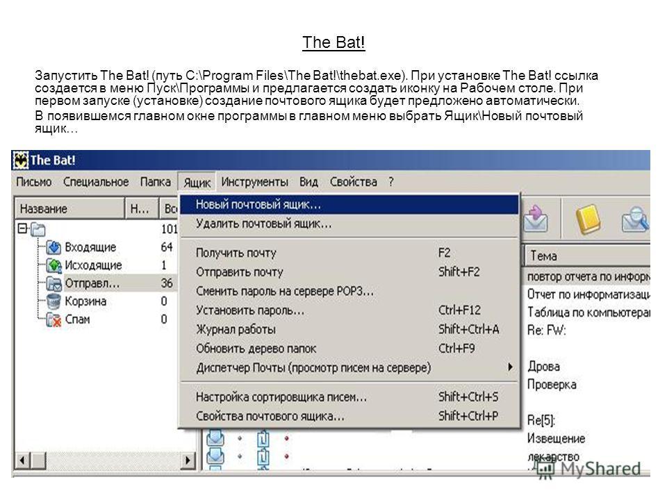 The Bat! Запустить The Bat! (путь C:\Program Files\The Bat!\thebat.exe). При установке The Bat! ссылка создается в меню Пуск\Программы и предлагается создать иконку на Рабочем столе. При первом запуске (установке) создание почтового ящика будет предл