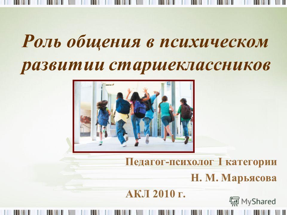 Роль общения в психическом развитии старшеклассников Педагог-психолог I категории Н. М. Марьясова АКЛ 2010 г.