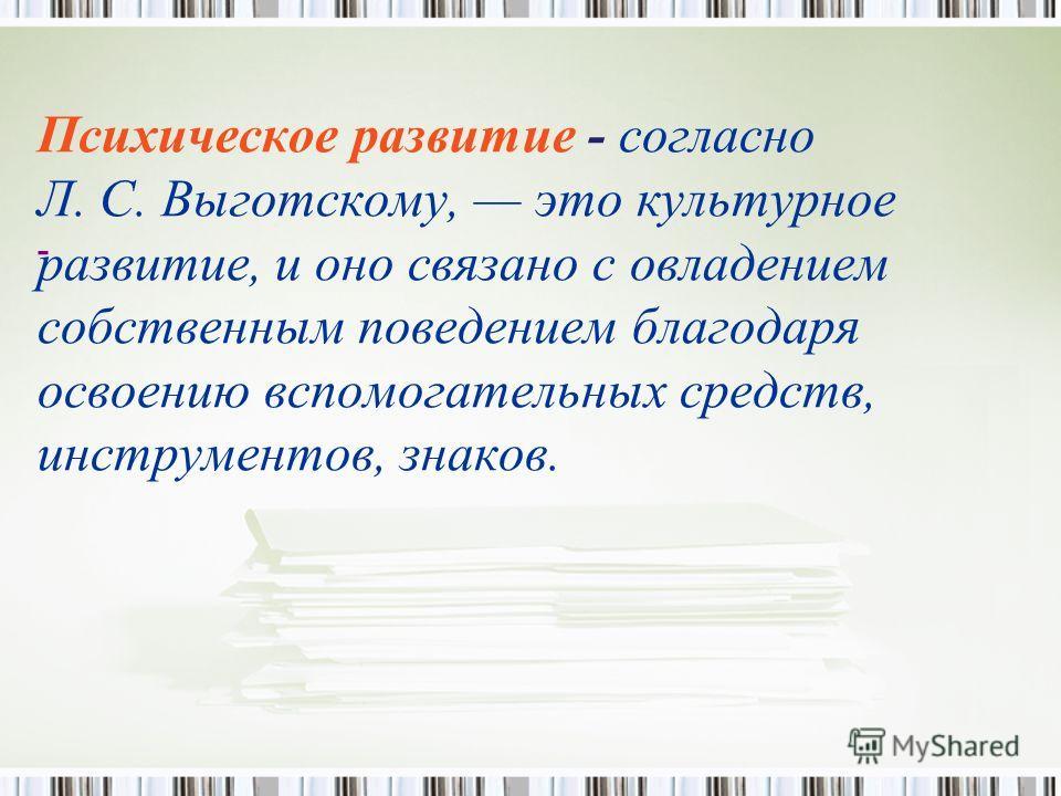 Психическое развитие - согласно Л. С. Выготскому, это культурное развитие, и оно связано с овладением собственным поведением благодаря освоению вспомогательных средств, инструментов, знаков. -