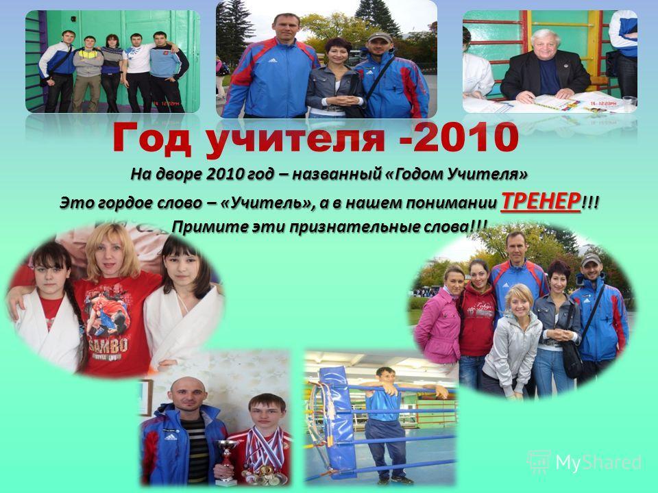 Год учителя -2010 На дворе 2010 год – названный «Годом Учителя» Это гордое слово – «Учитель», а в нашем понимании ТРЕНЕР !!! Примите эти признательные слова!!!