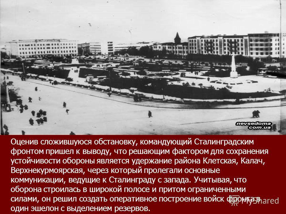 Оценив сложившуюся обстановку, командующий Сталинградским фронтом пришел к выводу, что решающим фактором для сохранения устойчивости обороны является удержание района Клетская, Калач, Верхнекурмоярская, через который пролегали основные коммуникации,