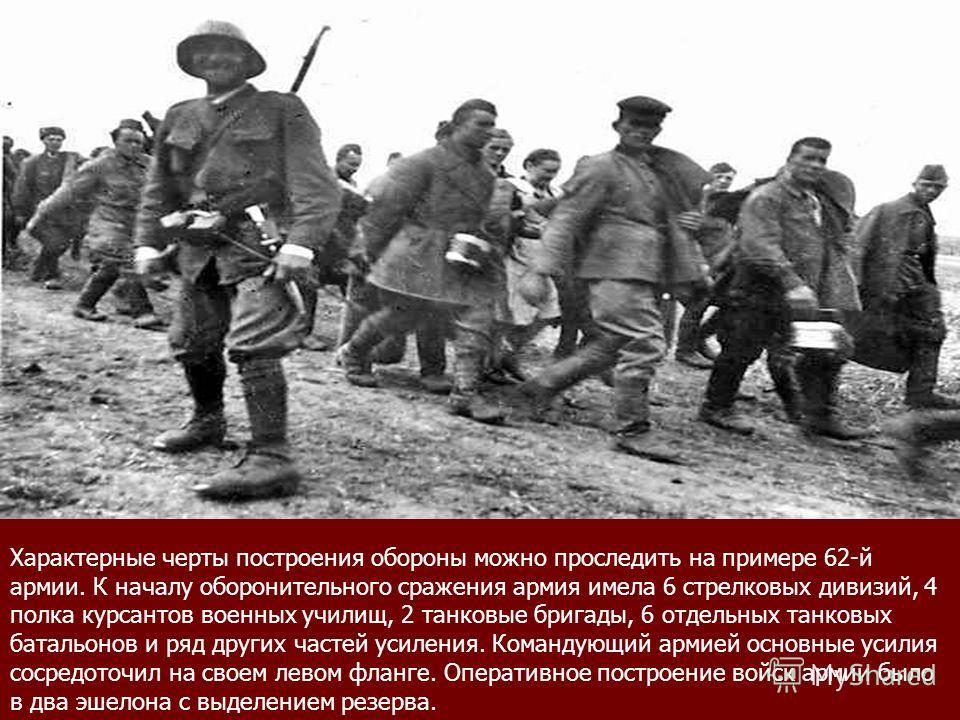 Характерные черты построения обороны можно проследить на примере 62-й армии. К началу оборонительного сражения армия имела 6 стрелковых дивизий, 4 полка курсантов военных училищ, 2 танковые бригады, 6 отдельных танковых батальонов и ряд других частей