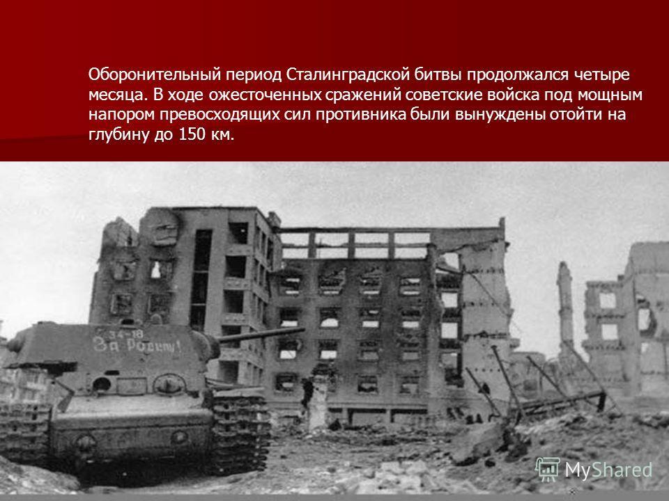 Оборонительный период Сталинградской битвы продолжался четыре месяца. В ходе ожесточенных сражений советские войска под мощным напором превосходящих сил противника были вынуждены отойти на глубину до 150 км.