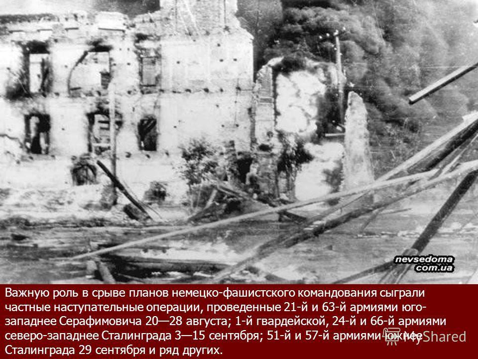 Важную роль в срыве планов немецко-фашистского командования сыграли частные наступательные операции, проведенные 21-й и 63-й армиями юго- западнее Серафимовича 2028 августа; 1-й гвардейской, 24-й и 66-й армиями северо-западнее Сталинграда 315 сентябр