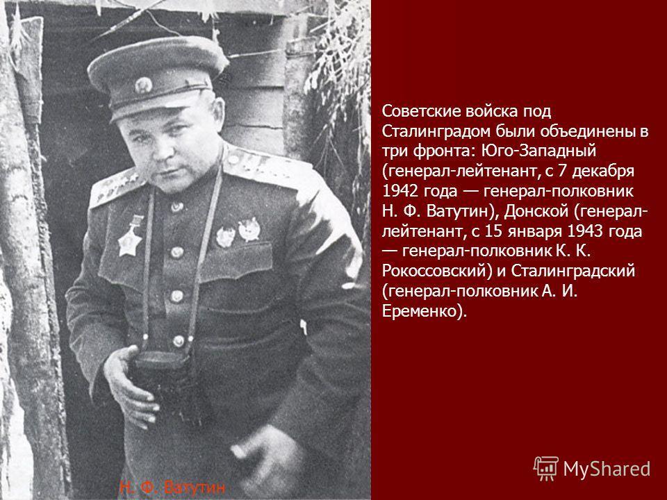 Советские войска под Сталинградом были объединены в три фронта: Юго-Западный (генерал-лейтенант, с 7 декабря 1942 года генерал-полковник Н. Ф. Ватутин), Донской (генерал- лейтенант, с 15 января 1943 года генерал-полковник К. К. Рокоссовский) и Сталин