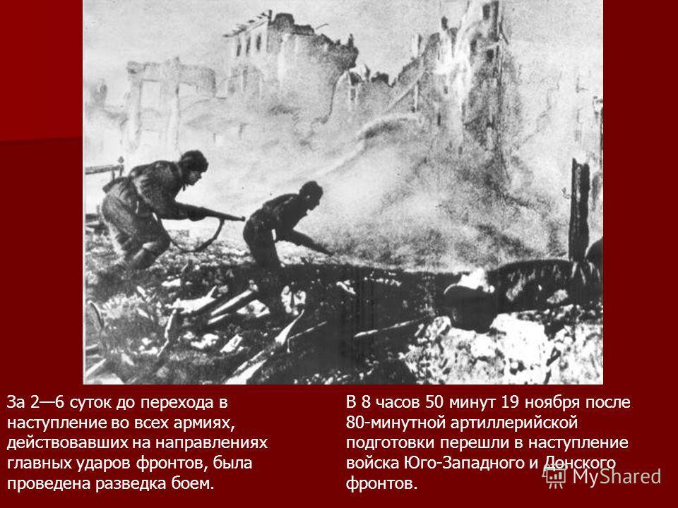 За 26 суток до перехода в наступление во всех армиях, действовавших на направлениях главных ударов фронтов, была проведена разведка боем. В 8 часов 50 минут 19 ноября после 80-минутной артиллерийской подготовки перешли в наступление войска Юго-Западн