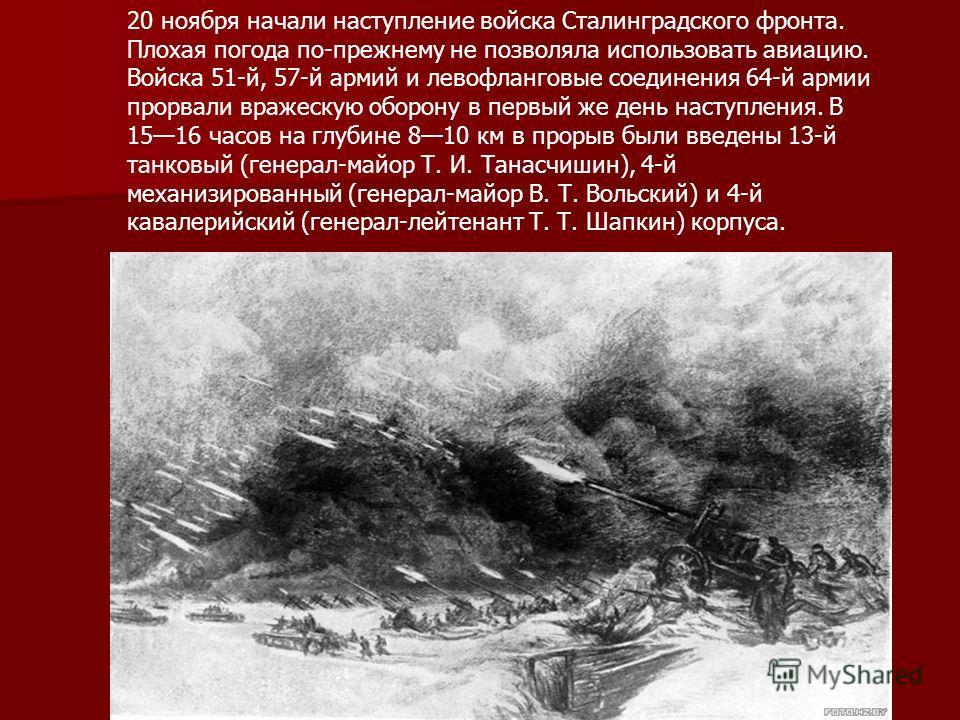 20 ноября начали наступление войска Сталинградского фронта. Плохая погода по-прежнему не позволяла использовать авиацию. Войска 51-й, 57-й армий и левофланговые соединения 64-й армии прорвали вражескую оборону в первый же день наступления. В 1516 час