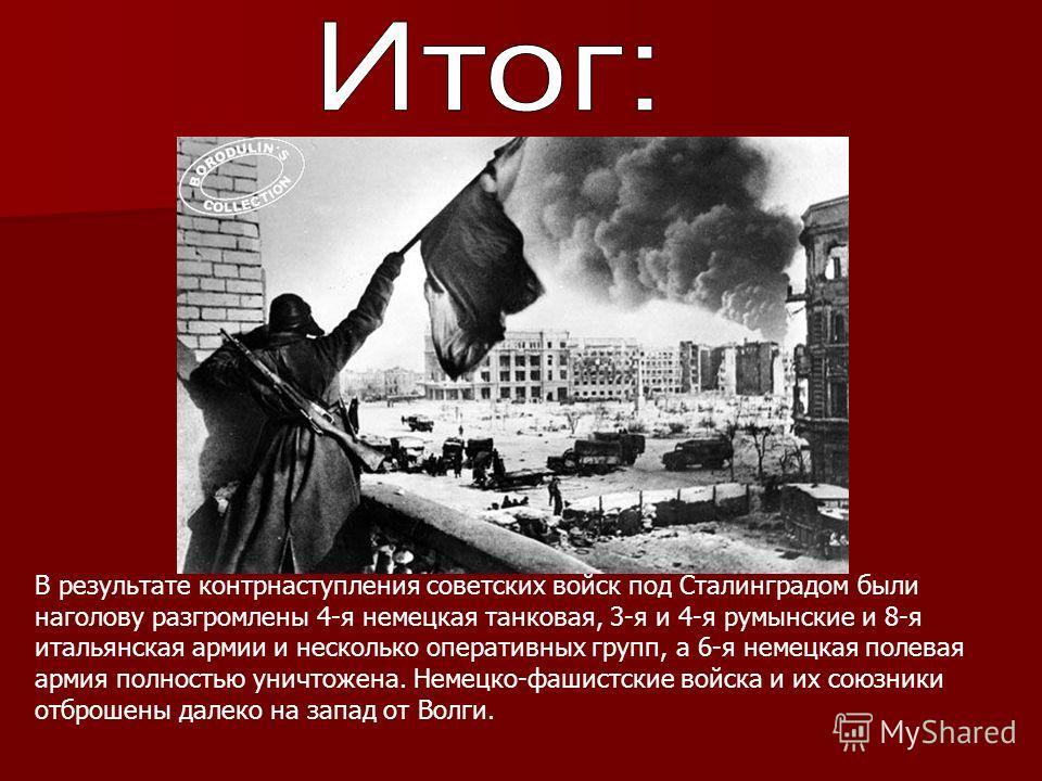 В результате контрнаступления советских войск под Сталинградом были наголову разгромлены 4-я немецкая танковая, 3-я и 4-я румынские и 8-я итальянская армии и несколько оперативных групп, а 6-я немецкая полевая армия полностью уничтожена. Немецко-фаши
