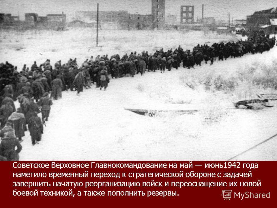 Советское Верховное Главнокомандование на май июнь1942 года наметило временный переход к стратегической обороне с задачей завершить начатую реорганизацию войск и переоснащение их новой боевой техникой, а также пополнить резервы.