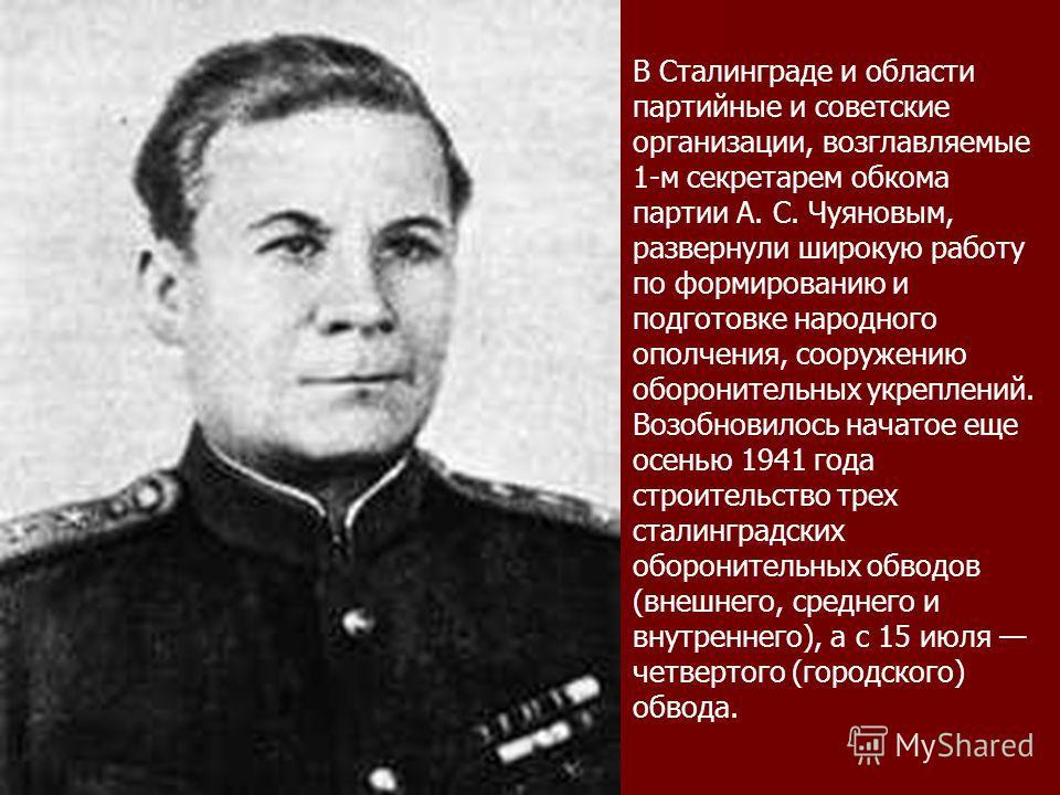 В Сталинграде и области партийные и советские организации, возглавляемые 1-м секретарем обкома партии А. С. Чуяновым, развернули широкую работу по формированию и подготовке народного ополчения, сооружению оборонительных укреплений. Возобновилось нача