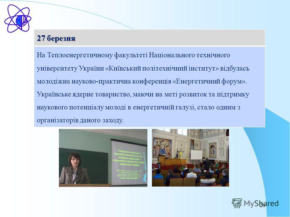20 27 березня На Теплоенергетичному факультеті Національного технічного університету України «Київський політехнічний інститут» відбулась молодіжна науково-практична конференція «Енергетичний форум». Українське ядерне товариство, маючи на меті розвит