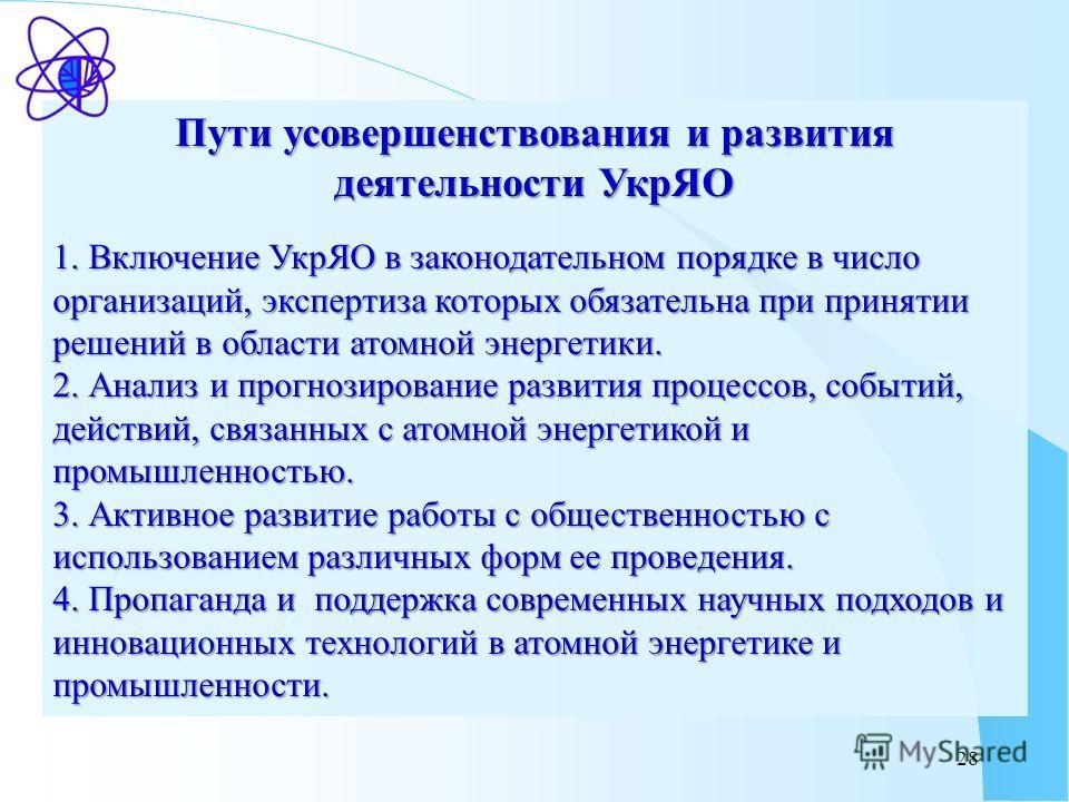 28 Пути усовершенствования и развития деятельности УкрЯО 1. Включение УкрЯО в законодательном порядке в число организаций, экспертиза которых обязательна при принятии решений в области атомной энергетики. 2. Анализ и прогнозирование развития процессо