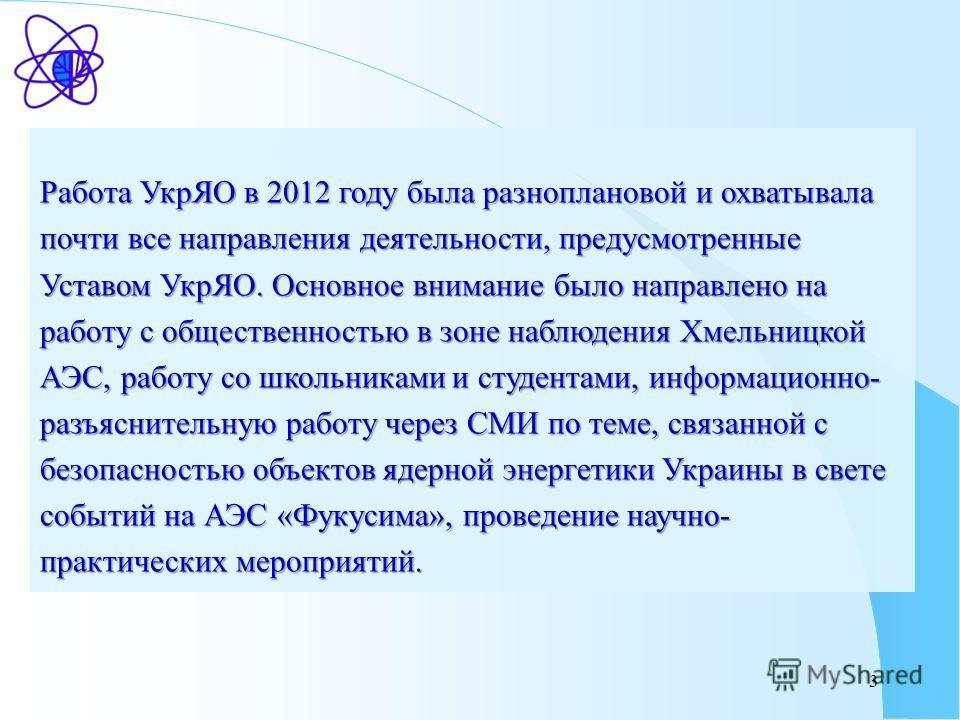 3 Работа УкрЯО в 2012 году была разноплановой и охватывала почти все направления деятельности, предусмотренные Уставом УкрЯО. Основное внимание было направлено на работу с общественностью в зоне наблюдения Хмельницкой АЭС, работу со школьниками и сту