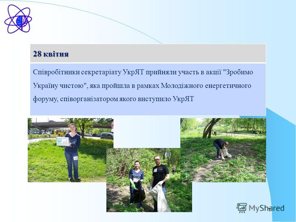 7 28 квітня Співробітники секретаріату УкрЯТ прийняли участь в акції Зробимо Україну чистою, яка пройшла в рамках Молодіжного енергетичного форуму, співорганізатором якого виступило УкрЯТ