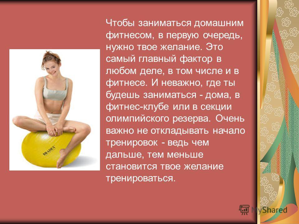 Чтобы заниматься домашним фитнесом, в первую очередь, нужно твое желание. Это самый главный фактор в любом деле, в том числе и в фитнесе. И неважно, где ты будешь заниматься - дома, в фитнес-клубе или в секции олимпийского резерва. Очень важно не отк