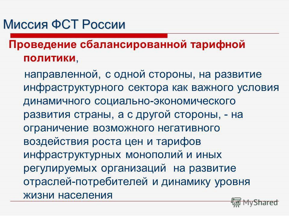 Миссия ФСТ России Проведение сбалансированной тарифной политики, направленной, с одной стороны, на развитие инфраструктурного сектора как важного условия динамичного социально-экономического развития страны, а с другой стороны, - на ограничение возмо