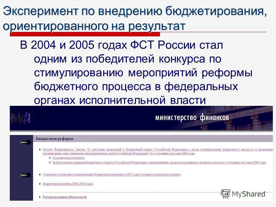 Эксперимент по внедрению бюджетирования, ориентированного на результат В 2004 и 2005 годах ФСТ России стал одним из победителей конкурса по стимулированию мероприятий реформы бюджетного процесса в федеральных органах исполнительной власти