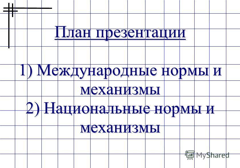 План презентации 1) Международные нормы и механизмы 2) Национальные нормы и механизмы