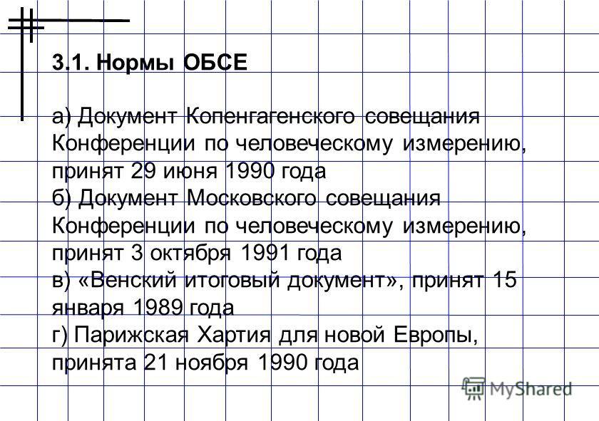3.1. Нормы ОБСЕ а) Документ Копенгагенского совещания Конференции по человеческому измерению, принят 29 июня 1990 года б) Документ Московского совещания Конференции по человеческому измерению, принят 3 октября 1991 года в) «Венский итоговый документ»