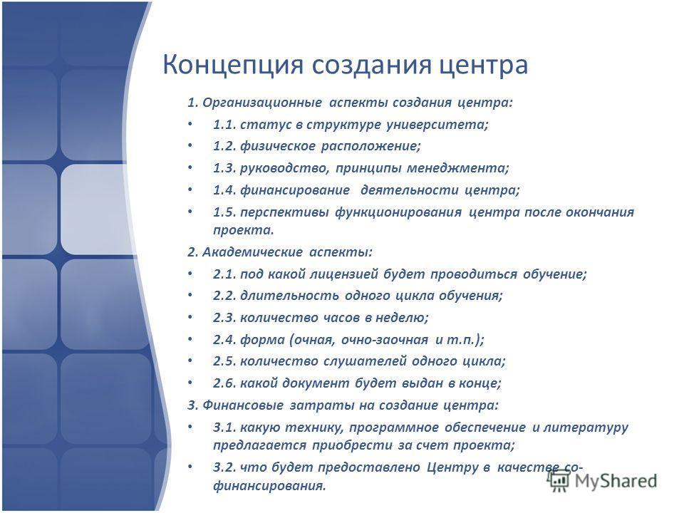 Концепция создания центра 1. Организационные аспекты создания центра: 1.1. статус в структуре университета; 1.2. физическое расположение; 1.3. руководство, принципы менеджмента; 1.4. финансирование деятельности центра; 1.5. перспективы функционирован
