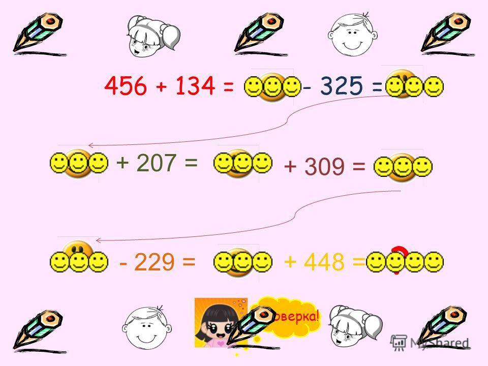 456 + 134 =- 325 = ? + 207 = + 309 = - 229 =+ 448 = Проверка!