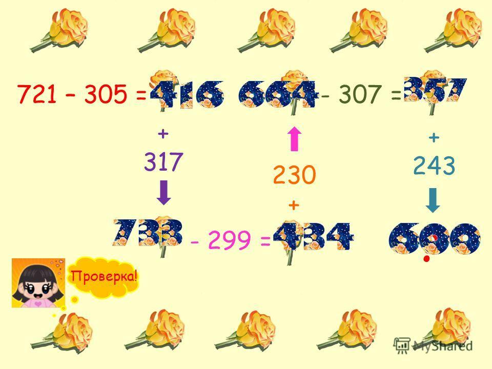 721 – 305 = + 317 - 299 = 230 + - 307 = + 243 ? Проверка!