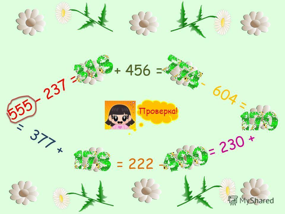 555 – 237 = + 456 = - 604 = = 230 + = 222 - = 377 + Проверка!