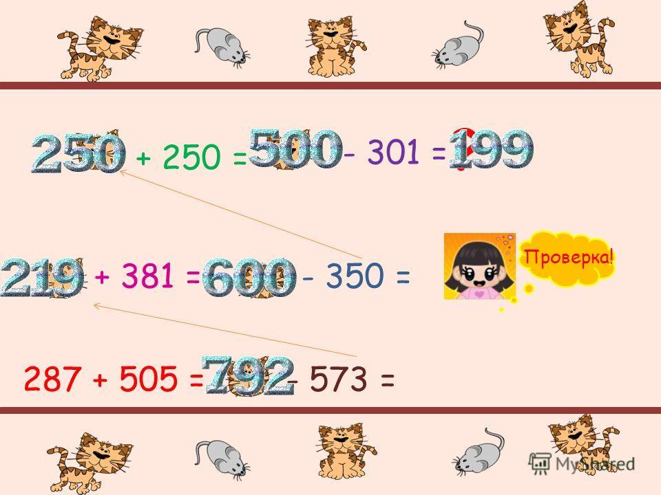 287 + 505 =- 573 = + 381 =- 350 = + 250 = - 301 = ? Проверка!