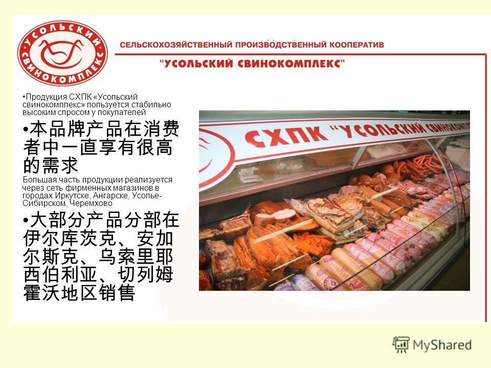 Продукция СХПК «Усольский свинокомплекс» пользуется стабильно высоким спросом у покупателей Большая часть продукции реализуется через сеть фирменных магазинов в городах Иркутске, Ангарске, Усолье- Сибирском, Черемхово