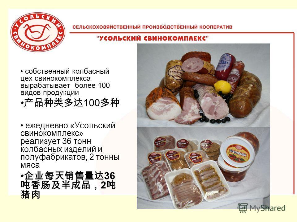 собственный колбасный цех свинокомплекса вырабатывает более 100 видов продукции 100 ежедневно «Усольский свинокомплекс» реализует 36 тонн колбасных изделий и полуфабрикатов, 2 тонны мяса 36 2