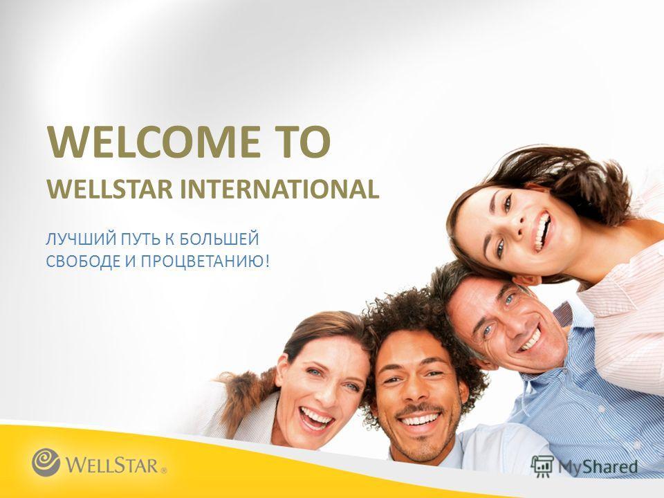 WELCOME TO WELLSTAR INTERNATIONAL ЛУЧШИЙ ПУТЬ К БОЛЬШЕЙ СВОБОДЕ И ПРОЦВЕТАНИЮ!