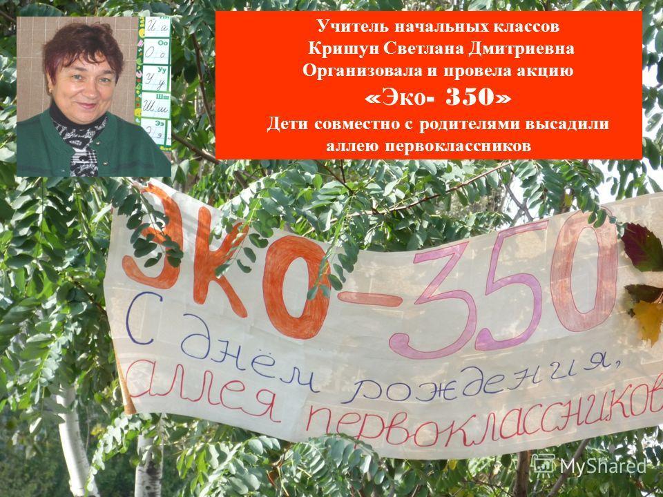 Учитель начальных классов Кришун Светлана Дмитриевна Организовала и провела акцию « Эко - 350» Дети совместно с родителями высадили аллею первоклассников