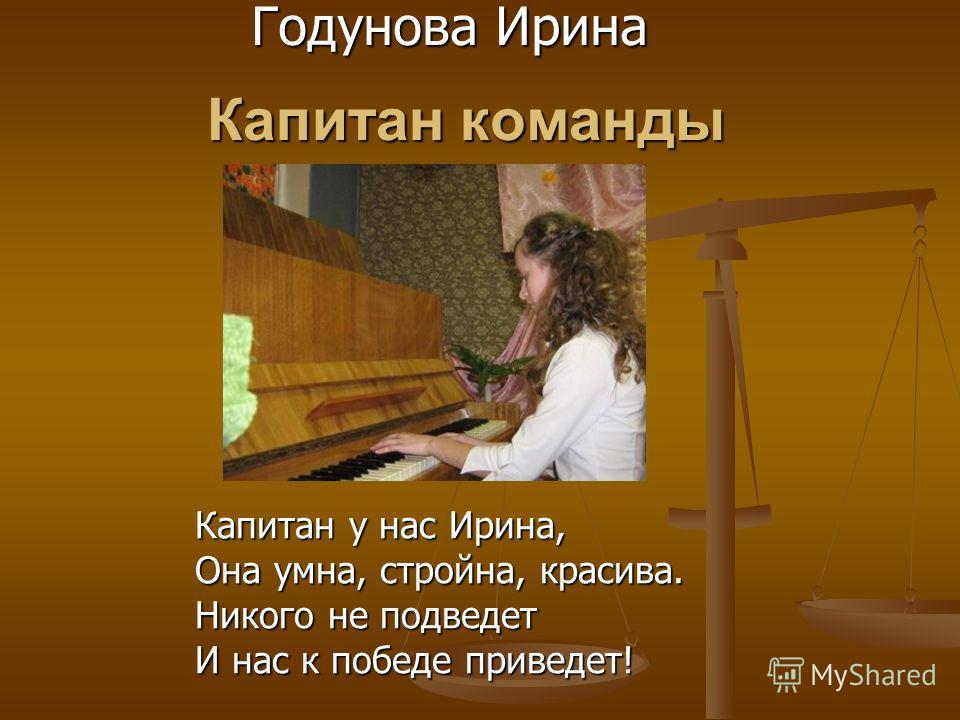 Капитан команды Годунова Ирина Капитан у нас Ирина, Она умна, стройна, красива. Никого не подведет И нас к победе приведет!
