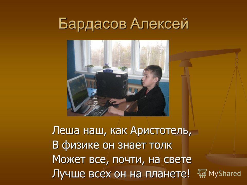 Бардасов Алексей Леша наш, как Аристотель, В физике он знает толк Может все, почти, на свете Лучше всех он на планете!